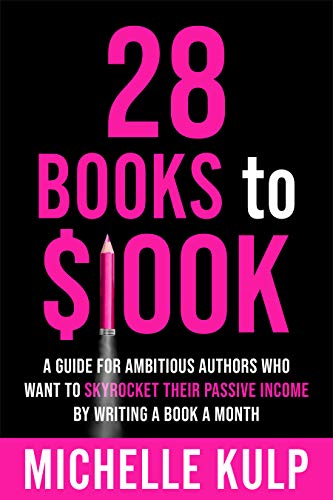 28 Books to $100K: A Guide for Ambitious Authors Who Want to Skyrocket Their Passive Income By Writing a Book a Month by [Michelle Kulp]