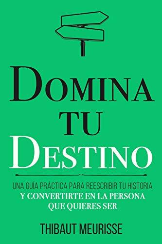 Domina Tu Destino: Una guía práctica para reescribir tu historia y convertirte en la persona que quieres ser: 4 (Colección Domina Tu(s)...)