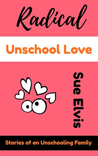 Radical Unschool Love: Stories of an Unschooling Family