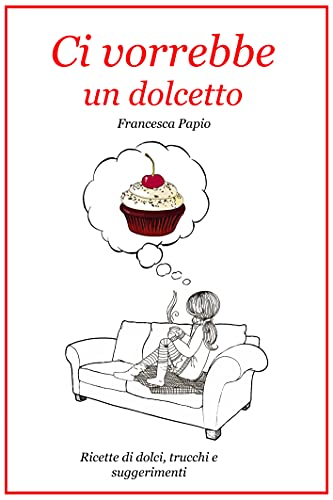 Ci vorrebbe un dolcetto: Ricette di dolci, trucchi e suggerimenti (Italian Edition)