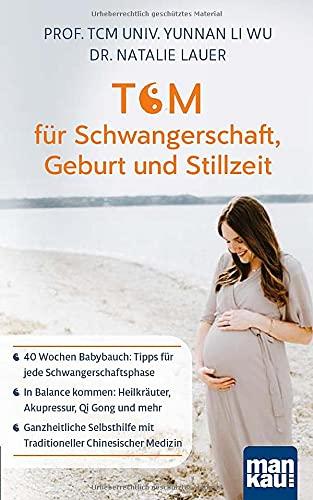 TCM für Schwangerschaft, Geburt und Stillzeit: 40 Wochen Babybauch: Tipps für jede Schwangerschaftsphase - In Balance kommen: Heilkräuter, Akupressur, ... mit Traditioneller Chinesischer Medizin