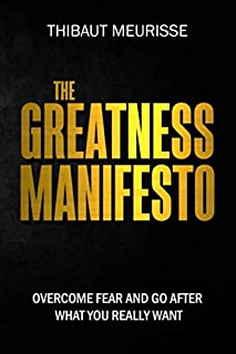 The Greatness Manifesto: Overcome Fear and Go After What You Really Want