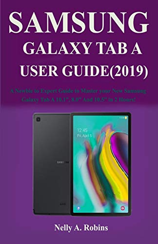 "The New Samsung Galaxy Tab A User Guide (2019): A Newbie to Expert Guide to Master your New Samsung Galaxy Tab A 10.1"", 8.0"" And 10.5"" in 2 Hours!"