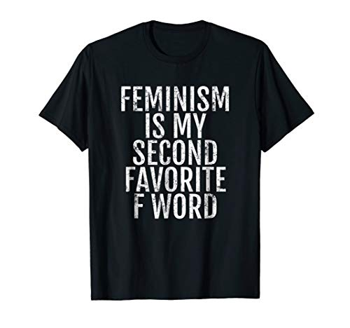 Feminism is my Second Favorite F Word Feminist T Shirt