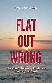 [Petri Launiainen]のFlat Out Wrong: The Overwhelming Evidence Against Flat Earth (English Edition)