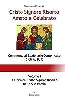 Cristo Signore Risorto Amato e Celebrato - Volume I - Celebrare Cristo Signore Risorto nella Sua Parola