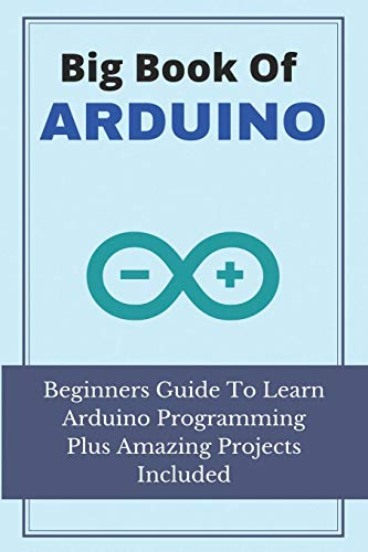 Big Book Of Arduino: Beginners Guide To Learn Arduino Programming Plus Amazing Projects Included: Arduino Projects