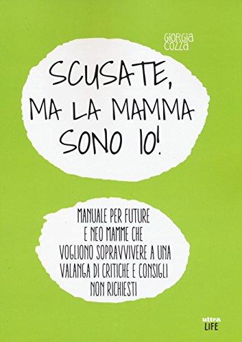 Scusate, ma la mamma sono io! Manuale per future e neo mamme che vogliono sopravvivere a una valanga di critiche e consigli non richiesti