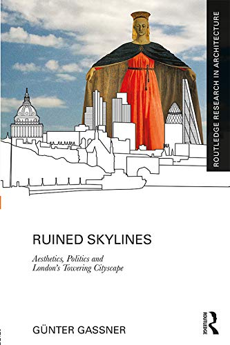 Ruined Skylines: Aesthetics, Politics and London's Towering Cityscape (Routledge Research in Architecture) (English Edition)