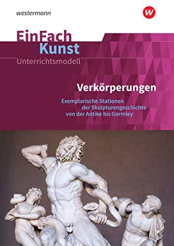 EinFach Kunst: Verkörperungen: Exemplarische Stationen der Skulpturengeschichte von der Antike bis Gormley. Jahrgangsstufen 10 - 13: ... 10 - 13 (EinFach Kunst: Unterrichtsmodelle)