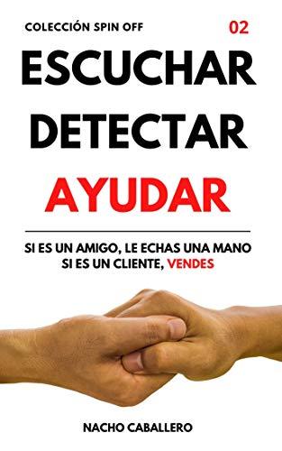 ESCUCHAR DETECTAR AYUDAR. Si es un amigo, le echas una mano. Si es un cliente, vendes. : Cómo ganar dinero ayudando a las personas (COLECCIÓN SPIN OFF)