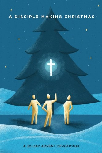A Disciple-Making Christmas: A 30-Day Advent Devotional