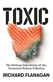 Toxic: The Rotting Underbelly of the Tasmania Salmon Industry by [Richard Flanagan]