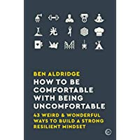 How to Be Comfortable with Being Uncomfortable: 43 Weird & Wonderful Ways to Build a Strong, Resilient Mindset Kindle Edition by Ben Aldridge