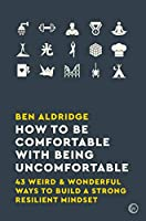 How to Be Comfortable with Being Uncomfortable: 43 Weird & Wonderful Ways to Build a Strong, Resilient Mindset Front Cover