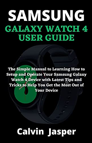 Samsung Galaxy Watch 4 User Guide: The Simple Manual to Learning How to Setup and Operate Your Samsung Galaxy Watch 4 Device with Latest Tips and Tricks to Help You Get the Most Out of Your Device