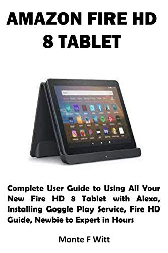 AMAZON FIRE HD 8 TABLET: Complete User Guide to Using All Your New Fire HD 8 Tablet with Alexa, Installing Goggle Play Service, Fire HD Guide, Newbie to Expert in Hours