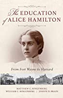 The Education of Alice Hamilton: From Fort Wayne to Harvard