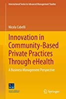 Innovation in Community-Based Private Practices Through eHealth: A Business Management Perspective (International Series in Advanced Management Studies)
