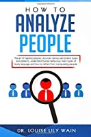 How to Analyze People: The art of reading people, discover various personality types and patterns, understand human behaviour, learn types of body language and how to refrain from manipulating people.