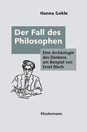 Der Fall des Philosophen: Eine Archäologie des Denkens am Beispiel von Ernst Bloch
