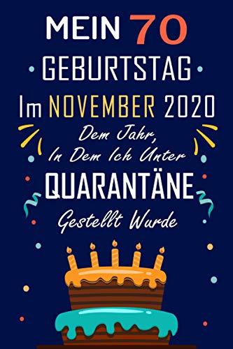 MEIN 70 GEBURTSTAG Im NOVEMBER 2020 Dem Jahr, In Dem Ich Unter QUARANTÄNE Gestellt Wurde: 70 Jahre geburtstag,Geschenk Für Jungen und Mädchen, ... Geburtstagsgeschenk ? notizbuch geschenk....