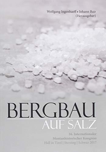 Bergbau auf Salz: 16. internationaler Montanhistorischer Kongress Hall in Tirol - Sterzing – Schwaz 2017