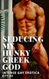 Seducing my Hunky Greek God: Intense Gay Erotica