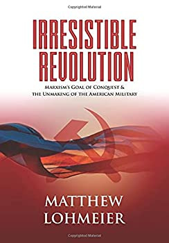 Irresistible Revolution  Marxism s Goal of Conquest & the Unmaking of the American Military