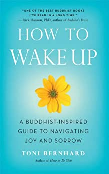 How to Wake Up: A Buddhist-Inspired Guide to Navigating Joy and Sorrow by [Toni Bernhard]