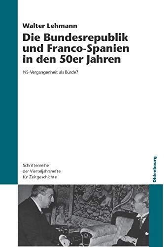Die Bundesrepublik und Franco-Spanien in den 50er Jahren: NS-Vergangenheit als Bürde? (Schriftenreihe der Vierteljahrshefte für Zeitgeschichte, Band 92)