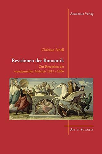 Revisionen der Romantik: Zur Rezeption der 'neudeutschen Malerei' 1817-1906 (Ars et Scientia, Band 3)