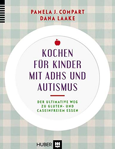Kochen für Kinder mit ADHS und Autismus: Der ultimative Weg zu gluten– und caseinfreiem Essen