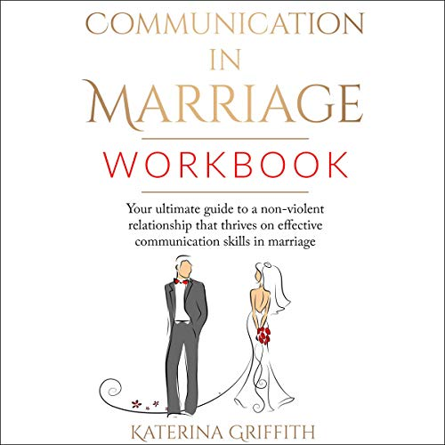 Communication in Marriage Workbook: Your Ultimate Guide to a Non-Violent Relationship that Thrives on Effective Communication Skills in Marriage cover art