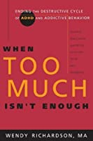 When Too Much Isn't Enough: Ending the Destructive Cycle of AD/HD and Addictive Behavior by Wendy Richardson(2005-02-01)