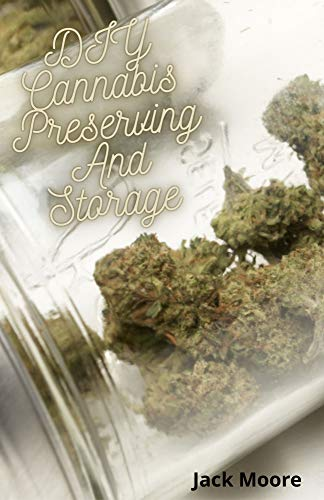 DIY Cannabis Preserving And Storage: Effective Leads TO Marijuana Preserving and Storage For Beginners and Dummies (English Edition)