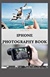 THE NEW IPHONE PHOTOGRAPHY BOOK: How To Become Experts In Taking Professional Photographs with Your iPhone