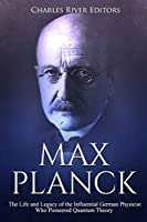 Max Planck: The Life and Legacy of the Influential German Physicist Who Pioneered Quantum Theory