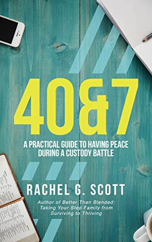 40&7: : A Practical Guide To Having Peace During A Custody Battle