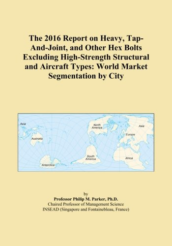 The 2016 Report on Heavy, Tap-And-Joint, and Other Hex Bolts Excluding High-Strength Structural and Aircraft Types: World Market Segmentation by City