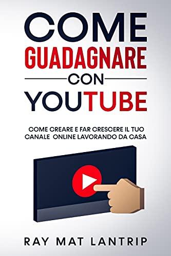 Come Guadagnare con Youtube: Come Creare e Far Crescere il Tuo Canale Online Lavorando da Casa