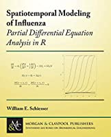 Spatiotemporal Modeling of Influenza: Partial Differential Equation Analysis in R (Synthesis Lectures on Biomedical Engineering)