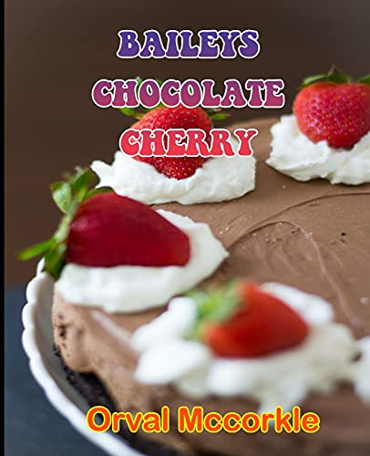 BAILEYS CHOCOLATE CHERRY: 150 recipe Delicious and Easy The Ultimate Practical Guide Easy bakes Recipes From Around The World baileys chocolate cherry cookbook