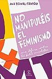 No manipuléis el feminismo: Una defensa contra los bulos machistas (F. COLECCION)