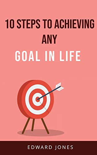 10 Steps to Achieving Any Goal in Life : Achieve your goals by setting a well formulated goal, creating an action plan and overcoming all fears & doubts. (English Edition)