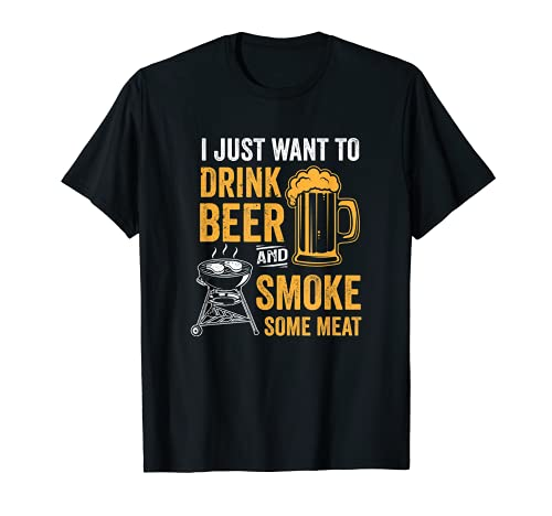 I Just Want To Drink Beer And Smoke Some Meat BBQ Smoker T-Shirt