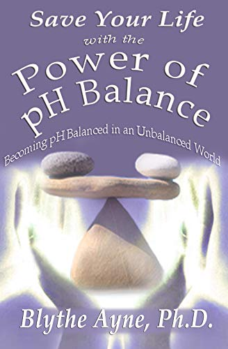Save Your Life with the Power of pH Balance: Becoming pH Balanced in an Unbalanced World (How to Save Your Life Book 1) by [Blythe Ayne Ph.D.]