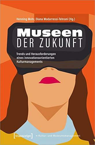 Museen der Zukunft: Trends und Herausforderungen eines innovationsorientierten Kulturmanagements (Schriften zum Kultur- und Museumsmanagement)