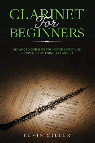 Clarinet for Beginners: Advanced Guide of Top-Notch Music and Songs to Play Using a Clarinet