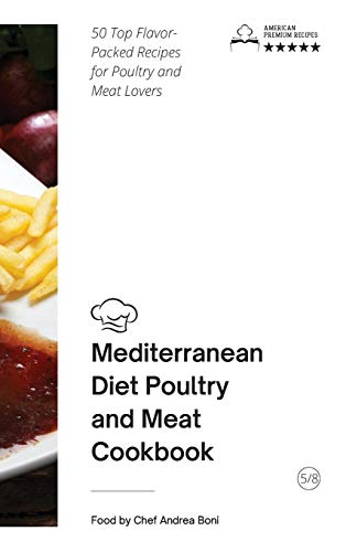 Mediterranean Diet - Poultry and Meat: 50 Top Flavor-Packed Recipes for Poultry and Meat Lovers (Mediterranean Diet by Andrea Bo